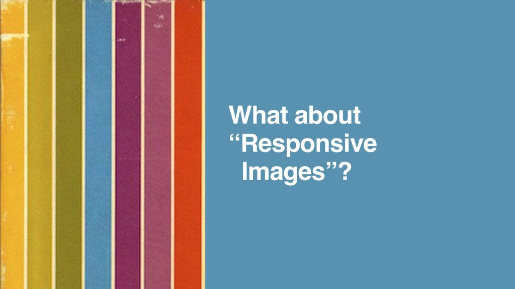 "What about ""Responsive     Images""?"
