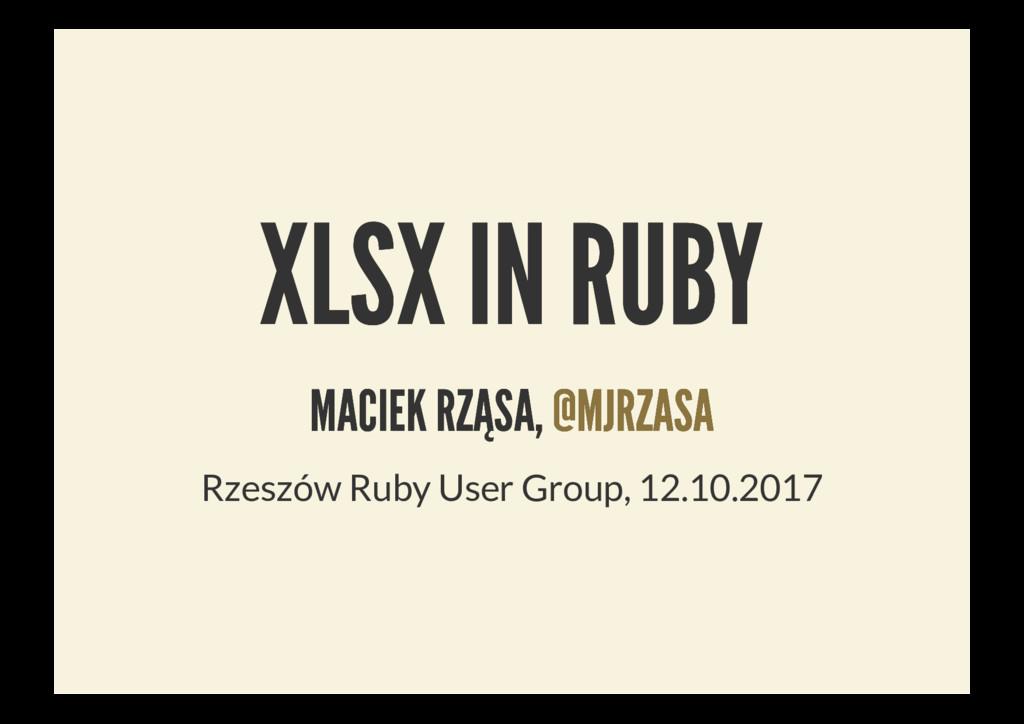 XLSX IN RUBY XLSX IN RUBY MACIEK RZĄSA, MACIEK ...