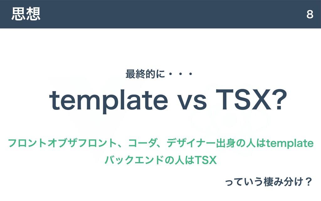8 思想 template vs TSX? 最終的に・・・ フロントオブザフロント、コーダ、デ...