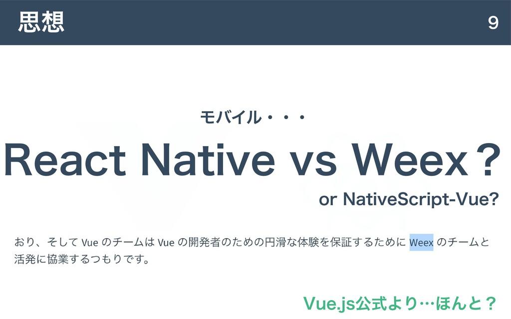 9 思想 React Native vs Weex? モバイル・・・ Vue.js公式より…ほ...