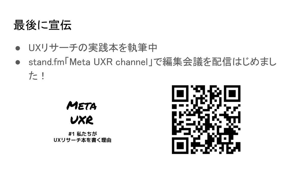 最後に宣伝 ● UXリサーチの実践本を執筆中 ● stand.fm「Meta UXR ch...