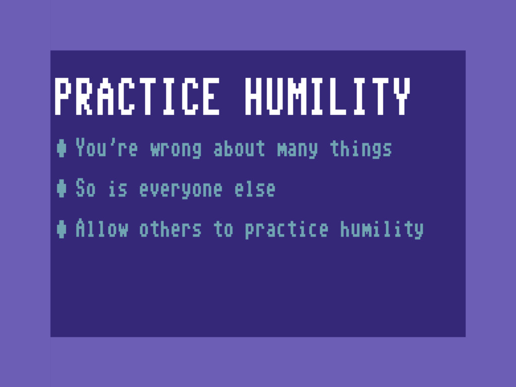 PRACTICE HUMILITY •You're wrong about many thin...
