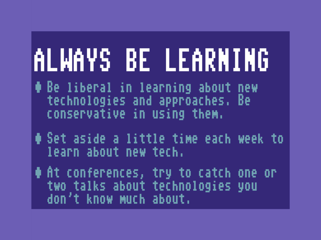 ALWAYS BE LEARNING •Be liberal in learning abou...