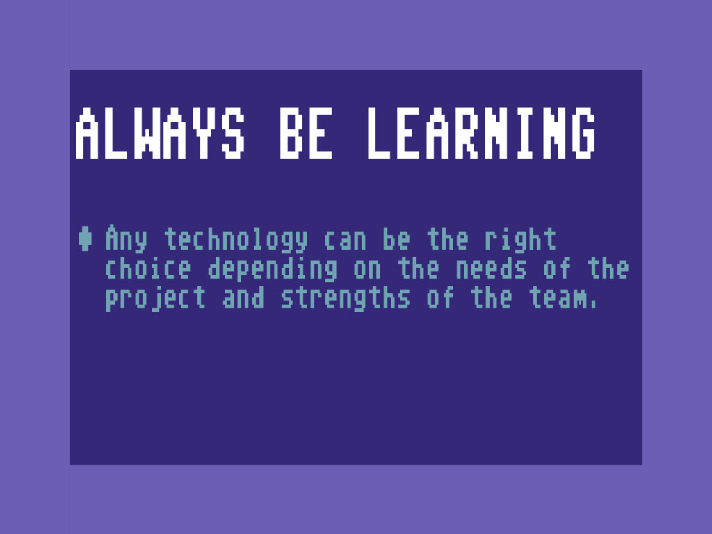 ALWAYS BE LEARNING •Any technology can be the r...