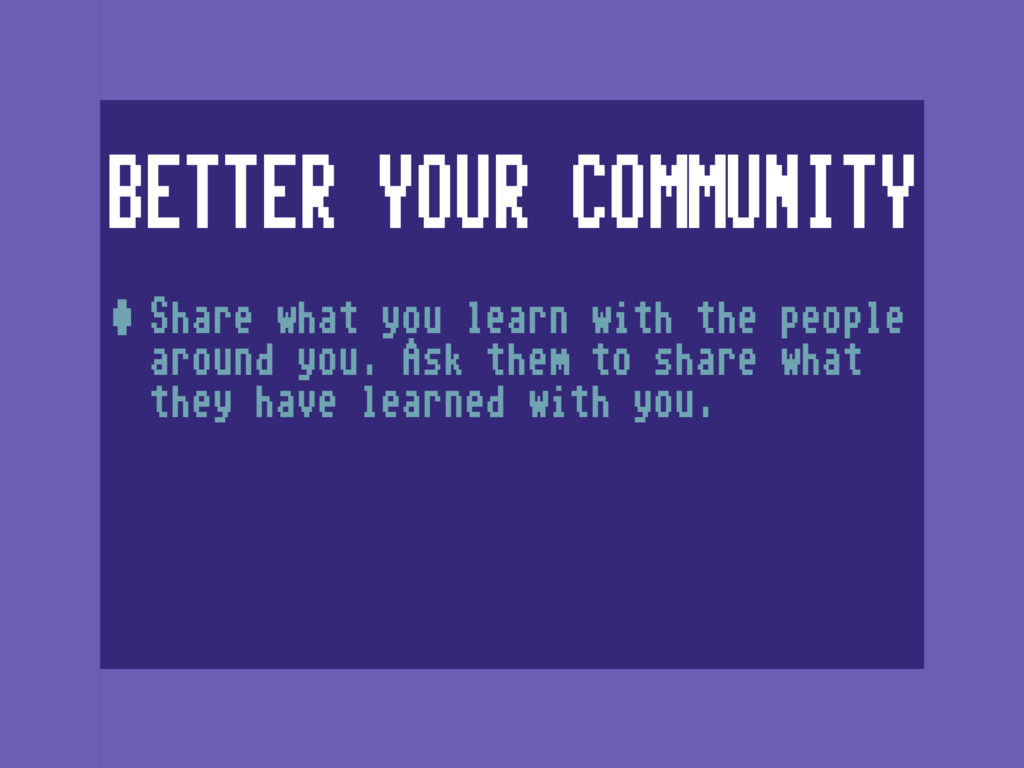 BETTER YOUR COMMUNITY •Share what you learn wit...