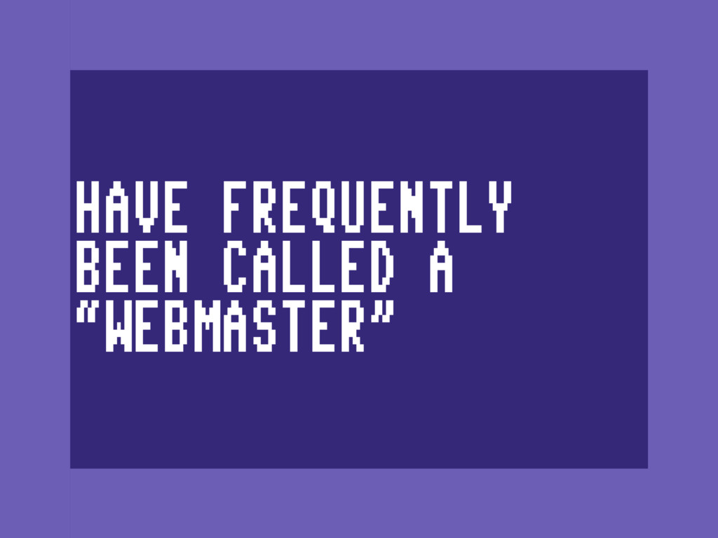"HAVE FREQUENTLY BEEN CALLED A ""WEBMASTER"""