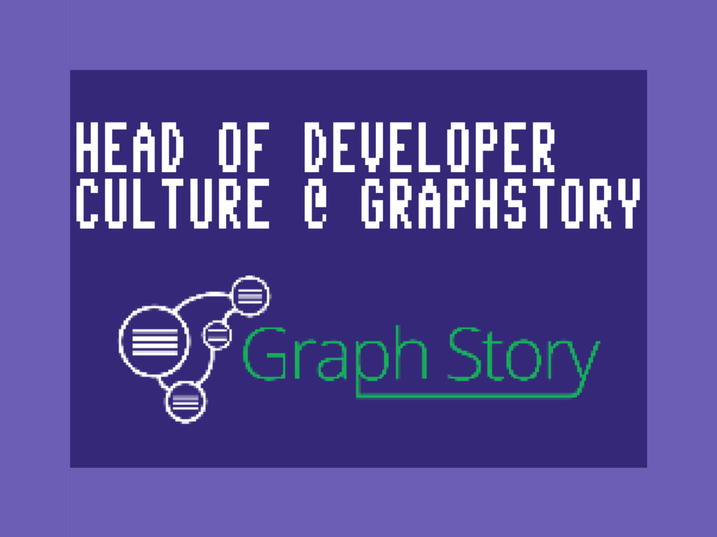 HEAD OF DEVELOPER CULTURE @ GRAPHSTORY