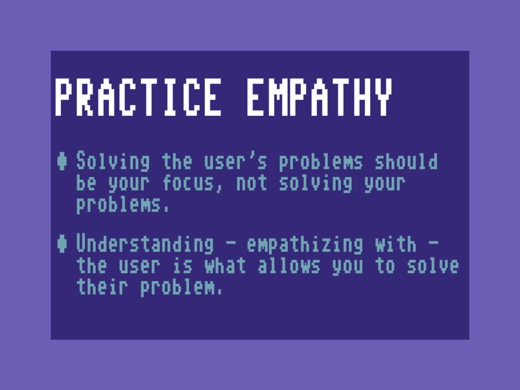 PRACTICE EMPATHY •Solving the user's problems s...