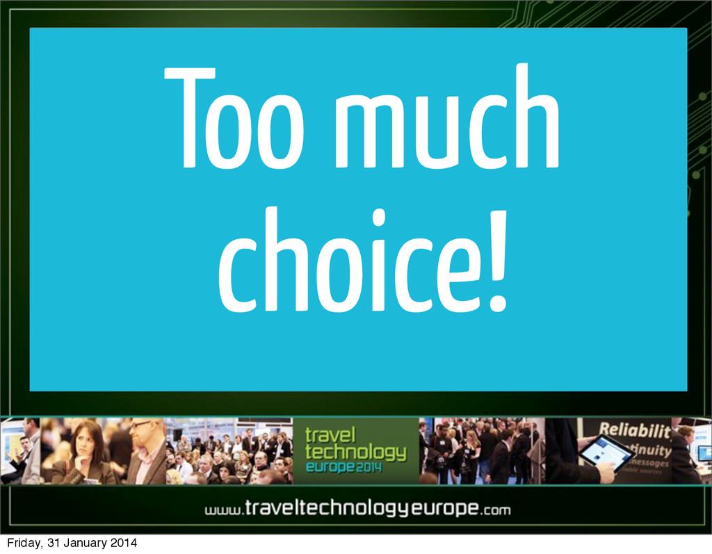 Too much choice! Friday, 31 January 2014