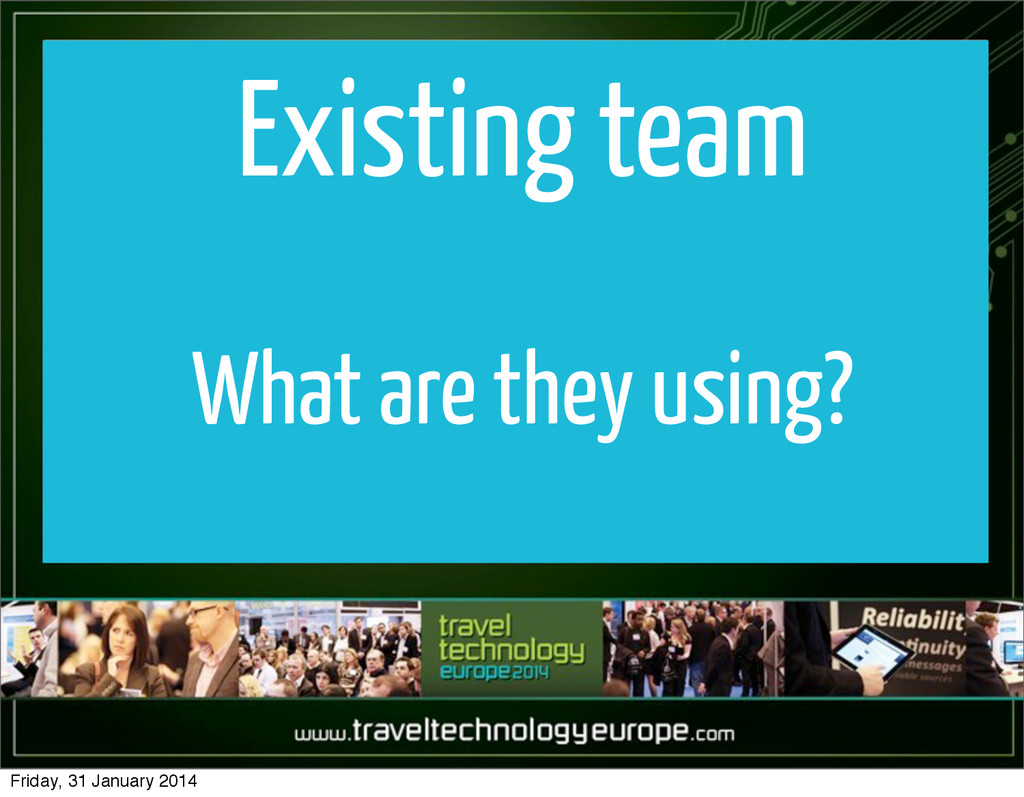 Existing team What are they using? Friday, 31 J...