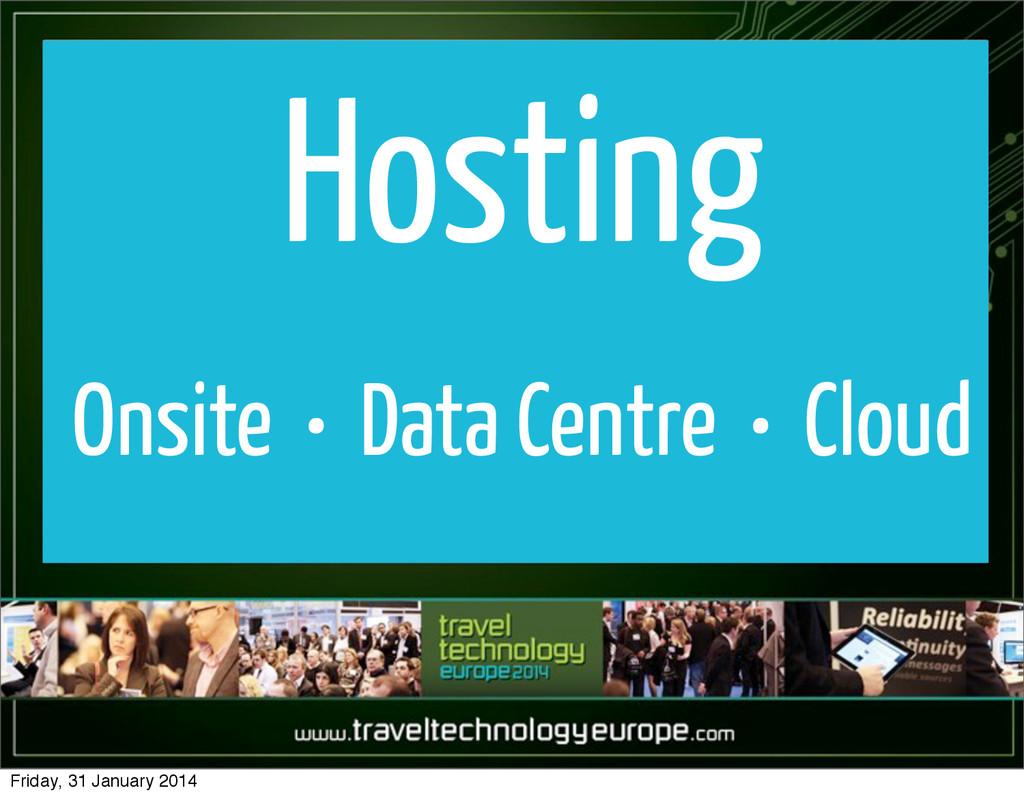 Hosting Onsite • Data Centre • Cloud Friday, 31...