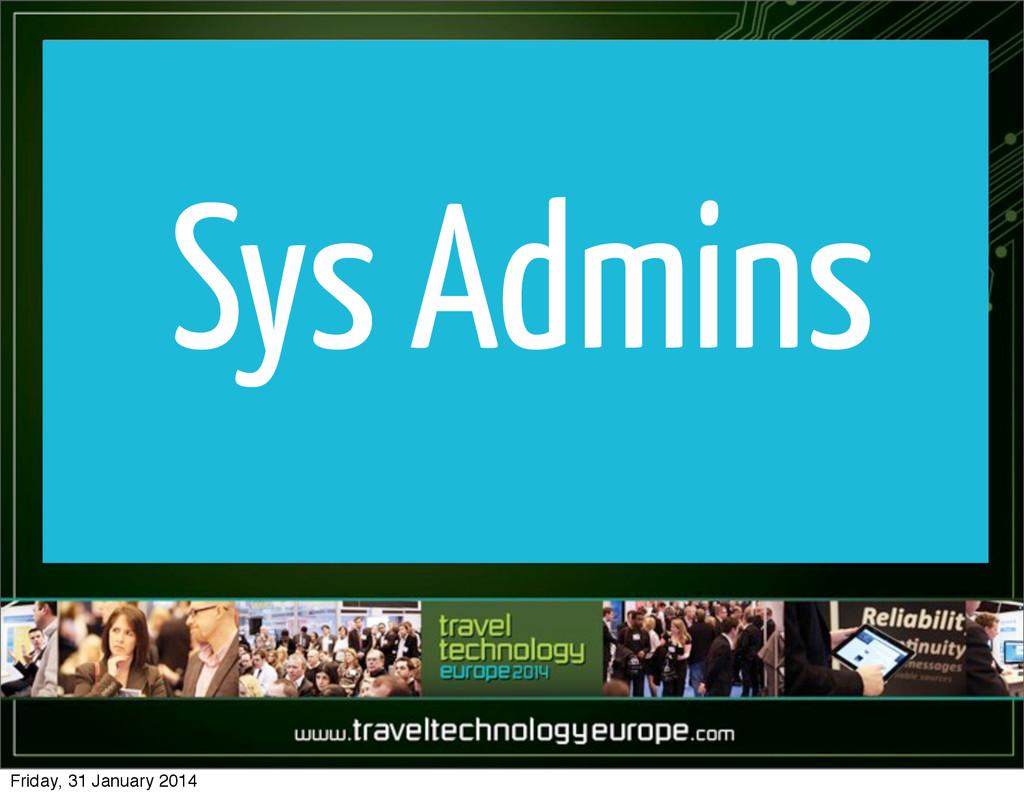 Sys Admins Friday, 31 January 2014