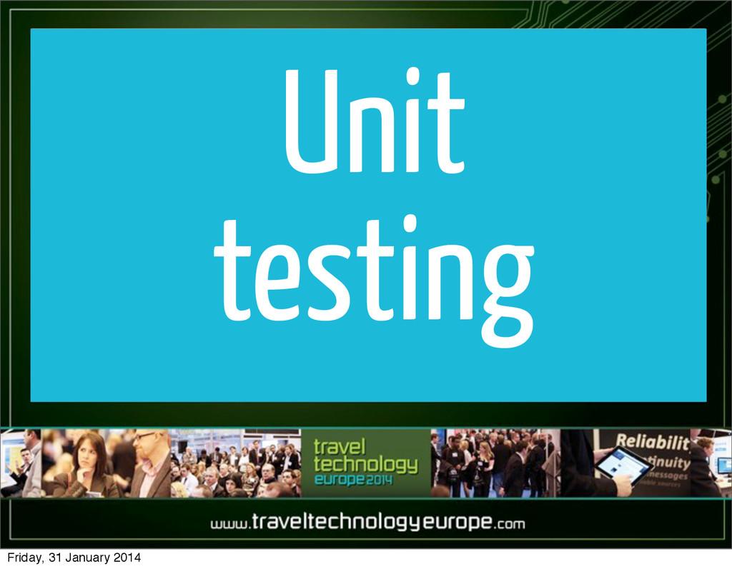 Unit testing Friday, 31 January 2014