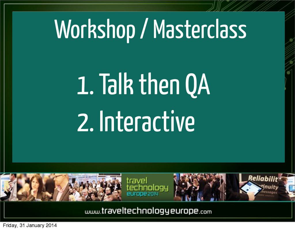 Workshop / Masterclass 1. Talk then QA 2. Inter...