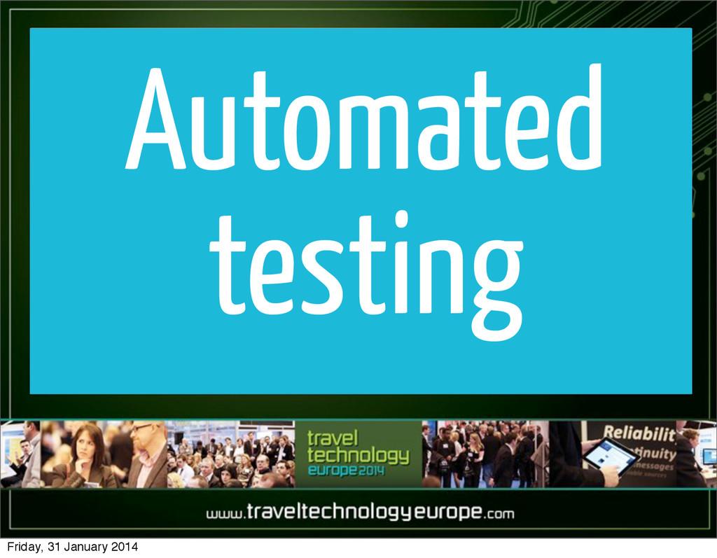 Automated testing Friday, 31 January 2014