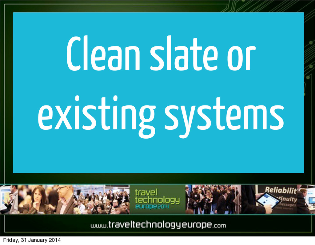 Clean slate or existing systems Friday, 31 Janu...
