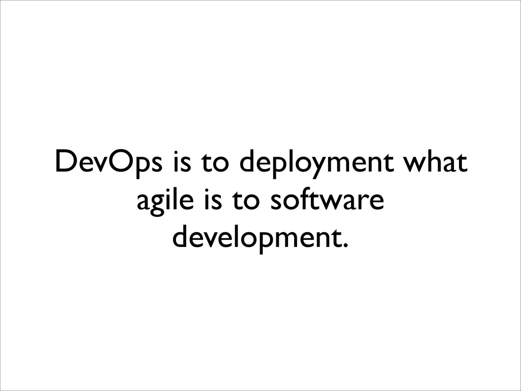 DevOps is to deployment what agile is to softwa...