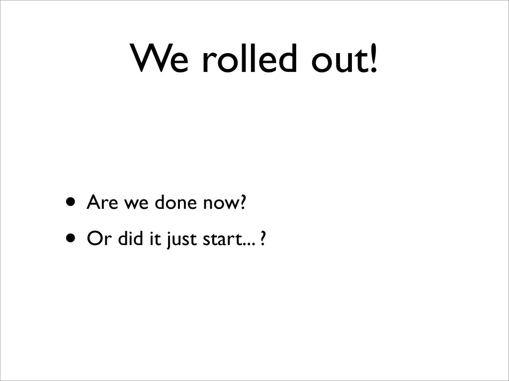 We rolled out! • Are we done now? • Or did it j...