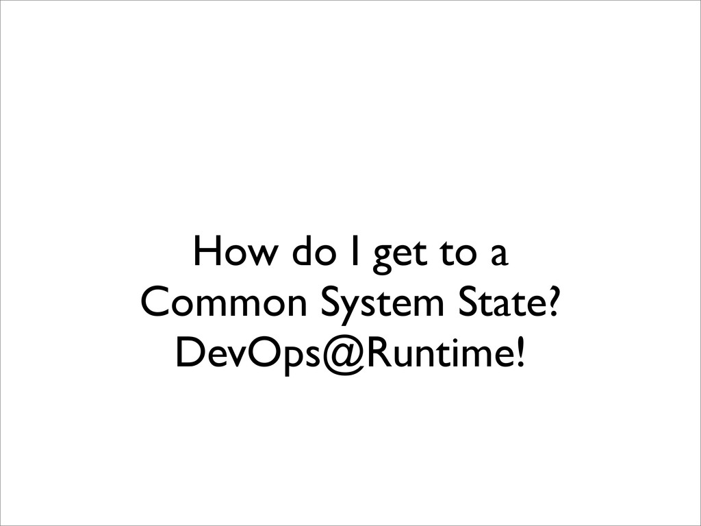 How do I get to a Common System State? DevOps@R...