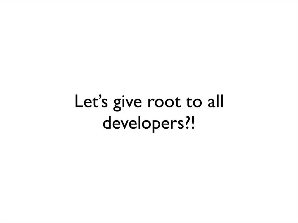 Let's give root to all developers?!