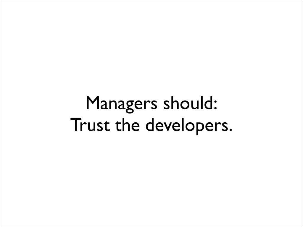 Managers should: Trust the developers.