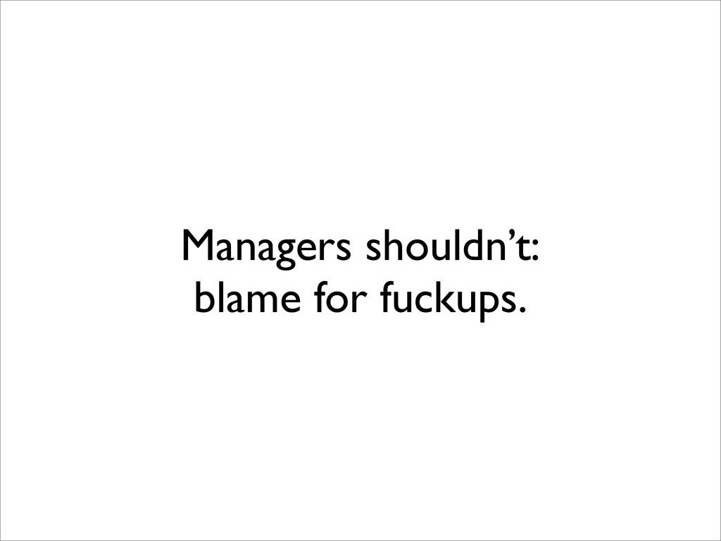 Managers shouldn't: blame for fuckups.