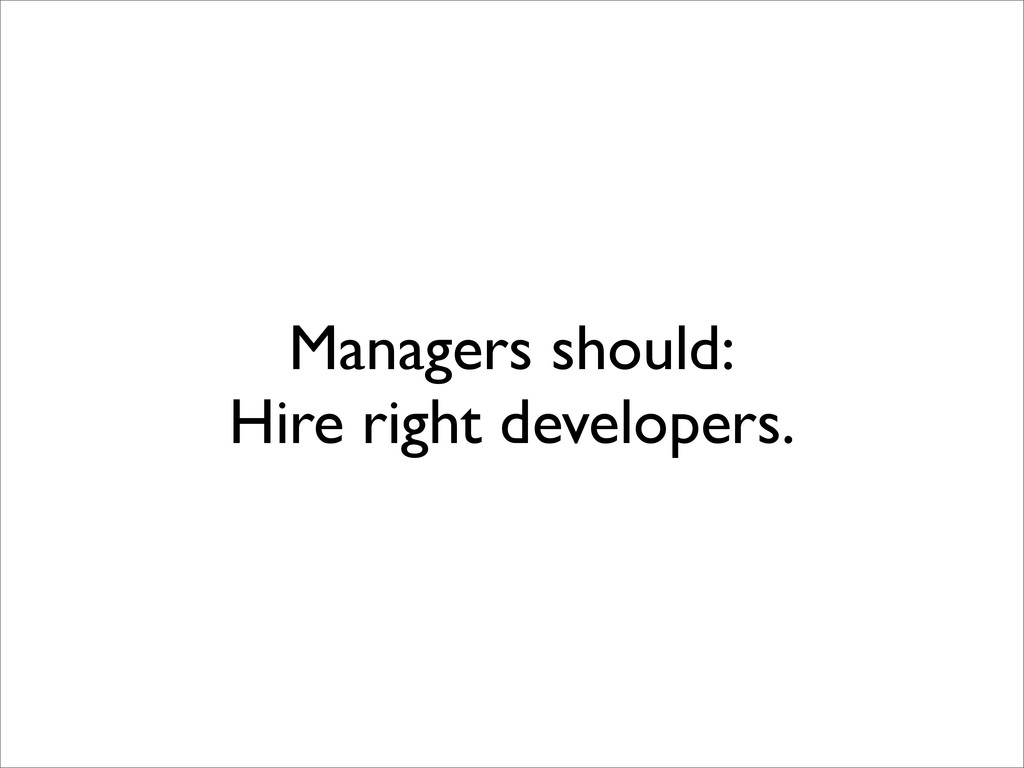 Managers should: Hire right developers.