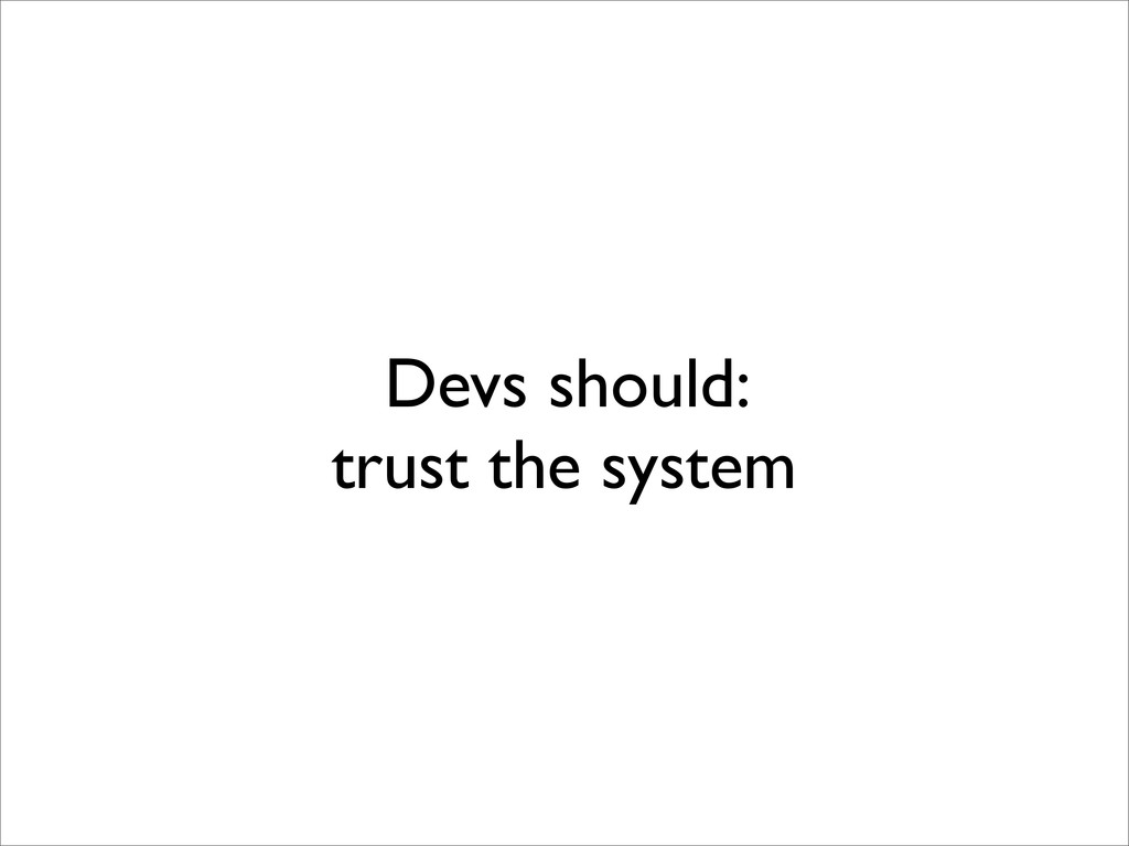 Devs should: trust the system