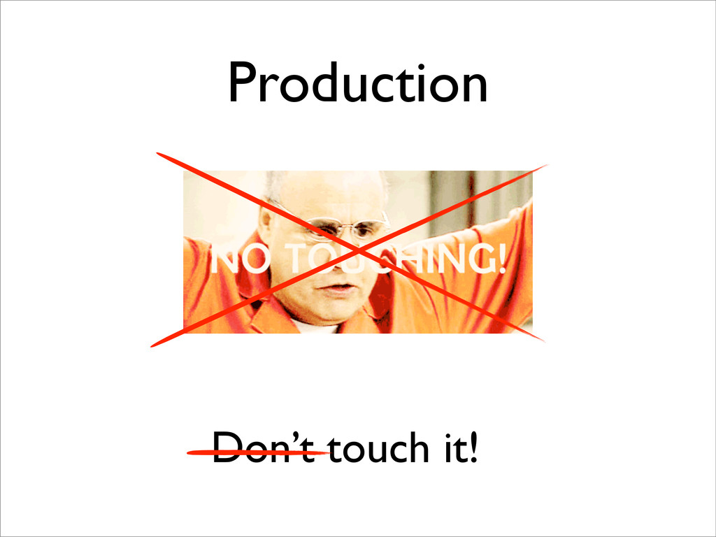 Don't touch it! Production