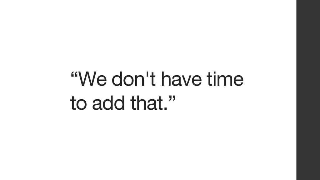 """""""We don't have time to add that."""""""