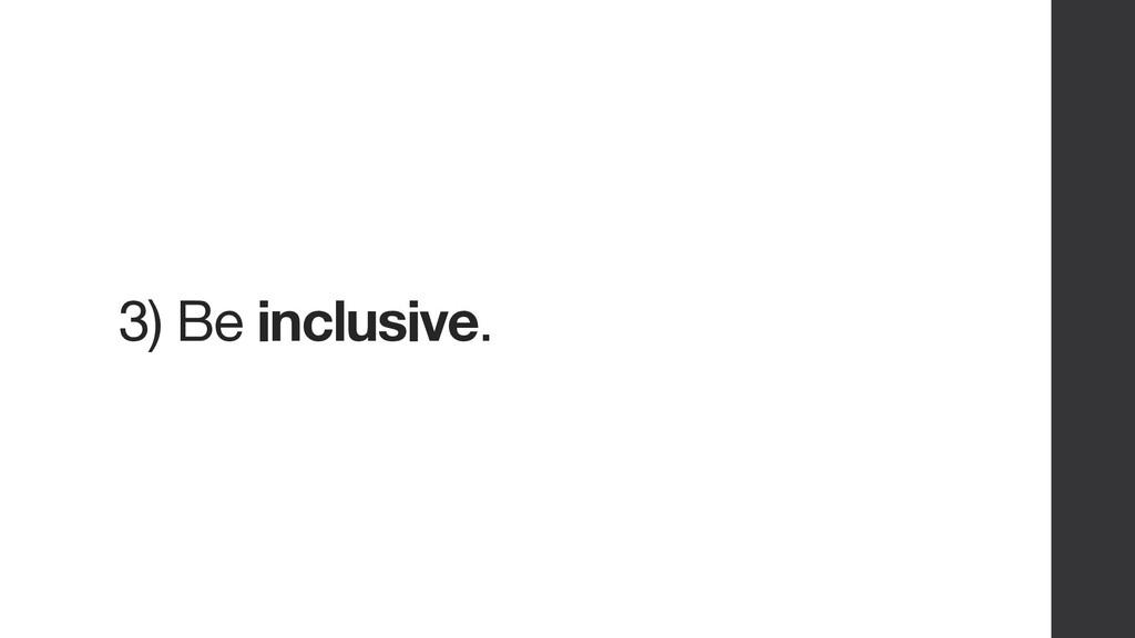 3) Be inclusive.