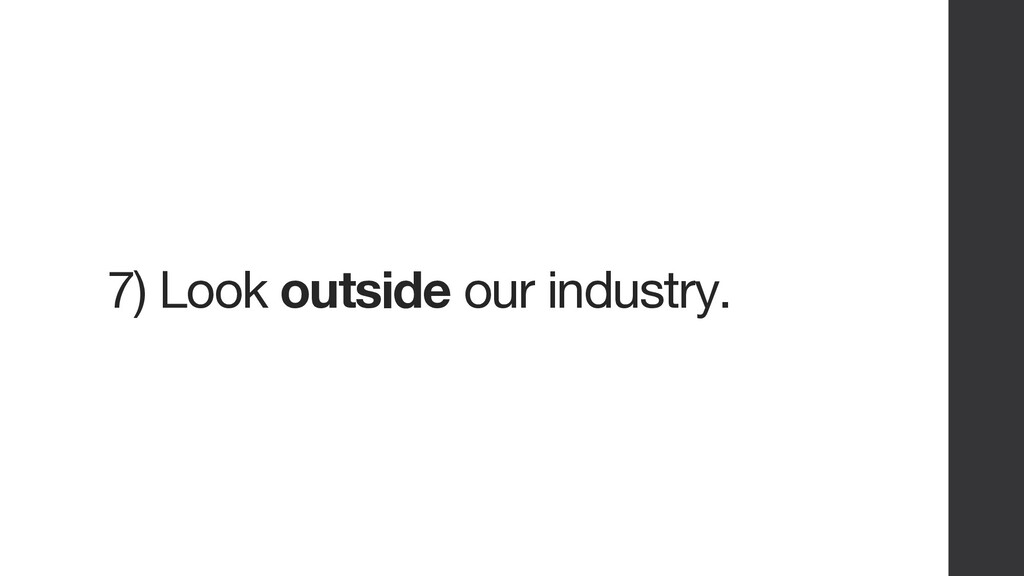 7) Look outside our industry.