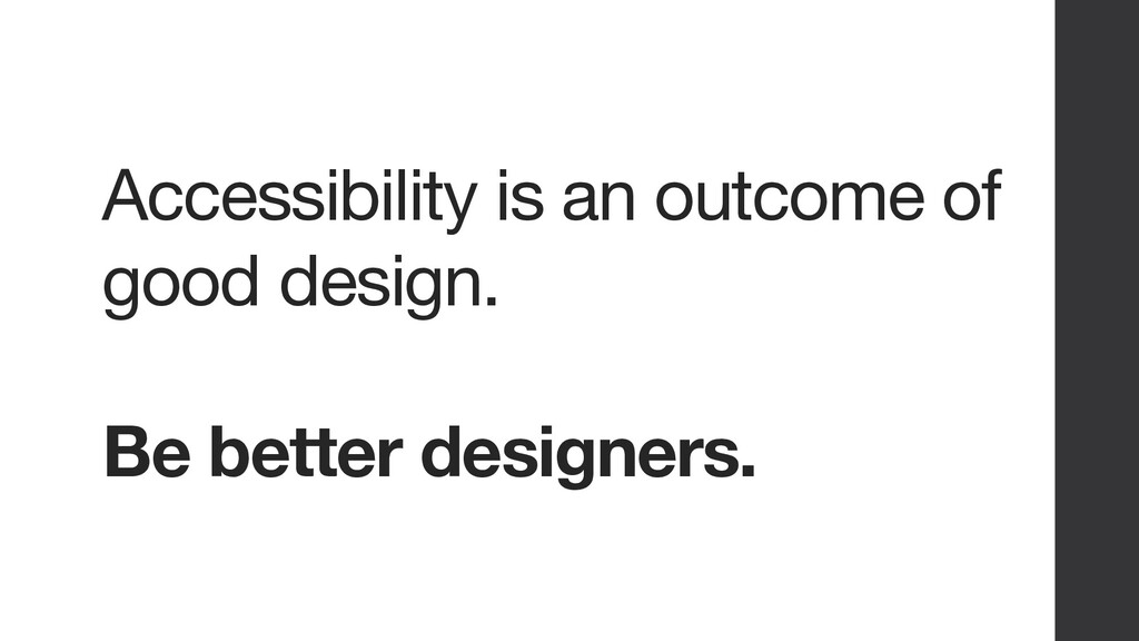 Accessibility is an outcome of good design. Be ...