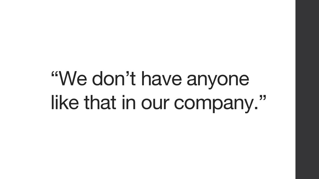 """""""We don't have anyone like that in our company."""""""