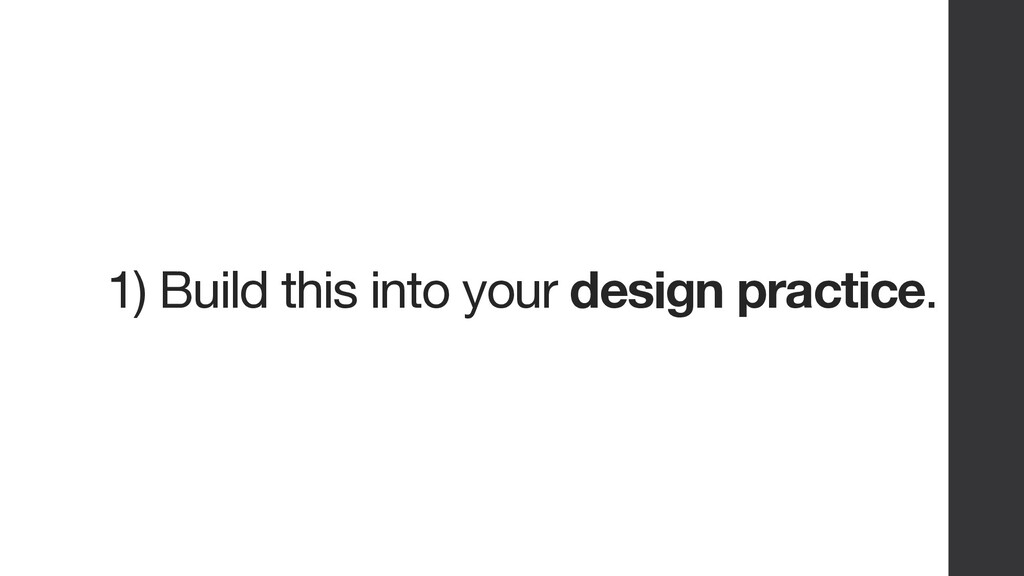 1) Build this into your design practice.