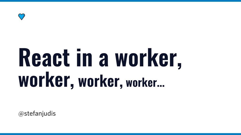 @stefanjudis React in a worker, worker, worker,...