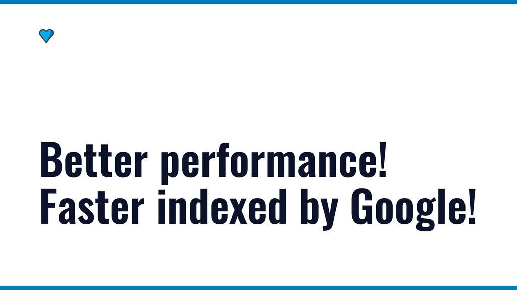 Better performance! Faster indexed by Google!