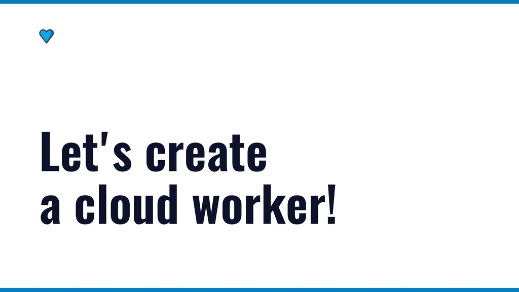 Let's create a cloud worker!