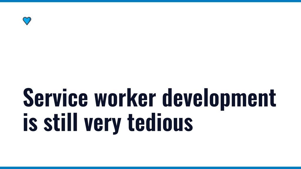 Service worker development is still very tedious