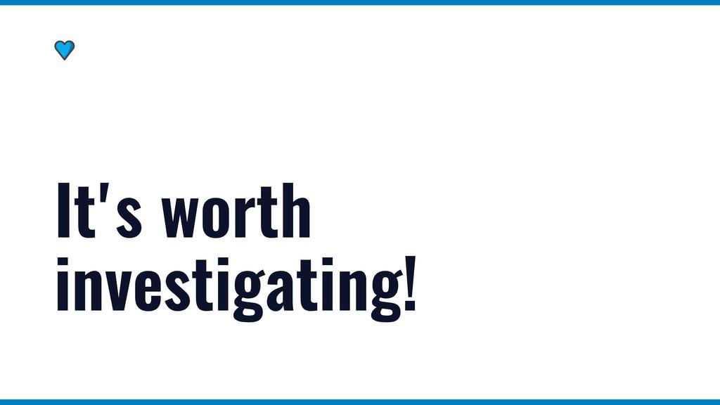 It's worth investigating!