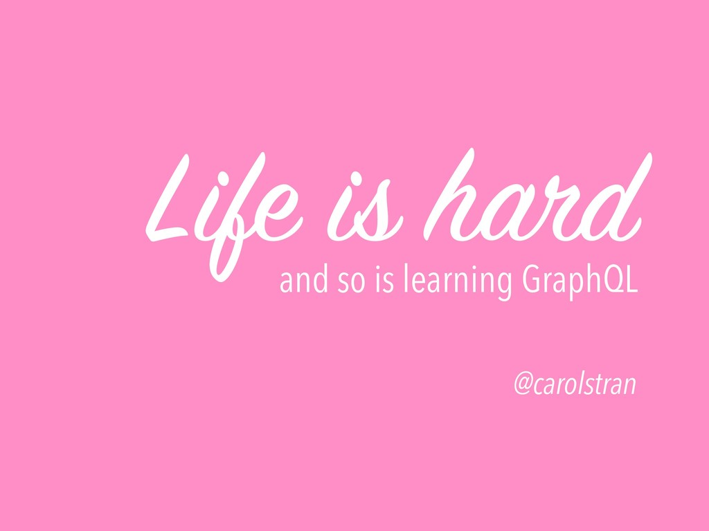 Life is hard and so is learning GraphQL @carols...