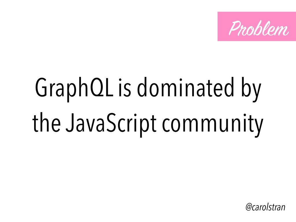 GraphQL is dominated by the JavaScript communit...