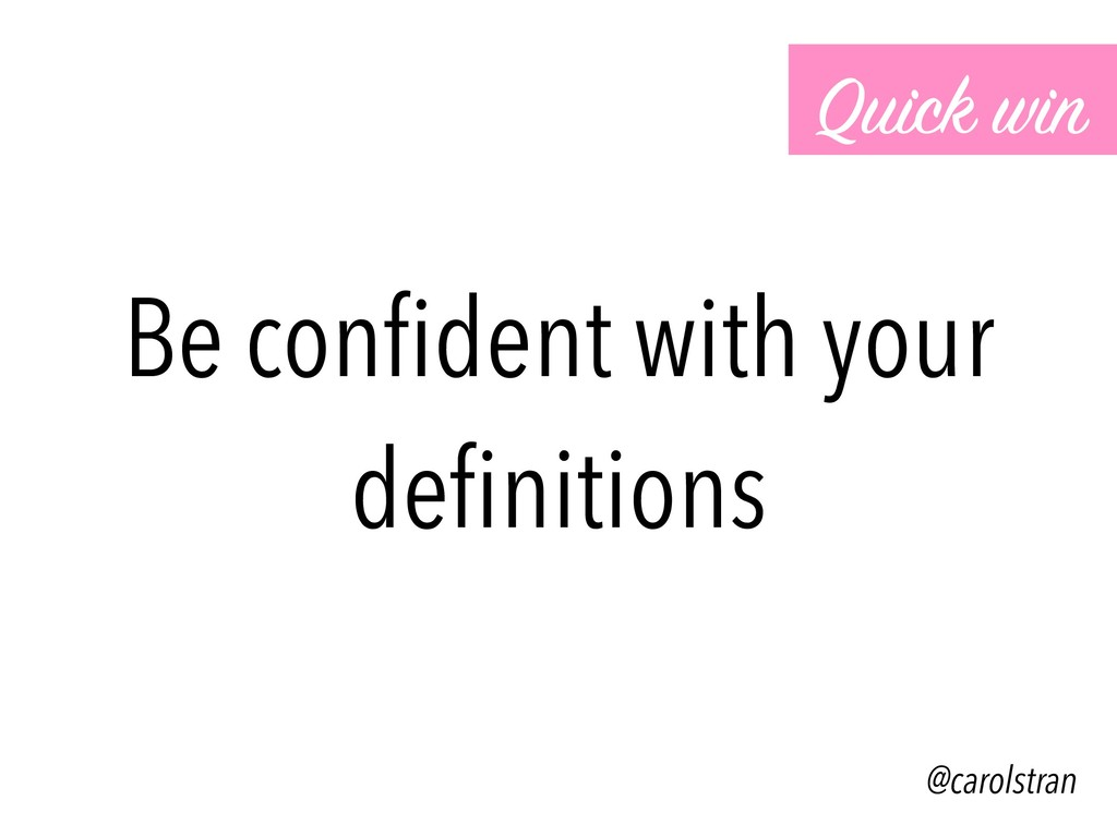 Be confident with your definitions Quick win @car...