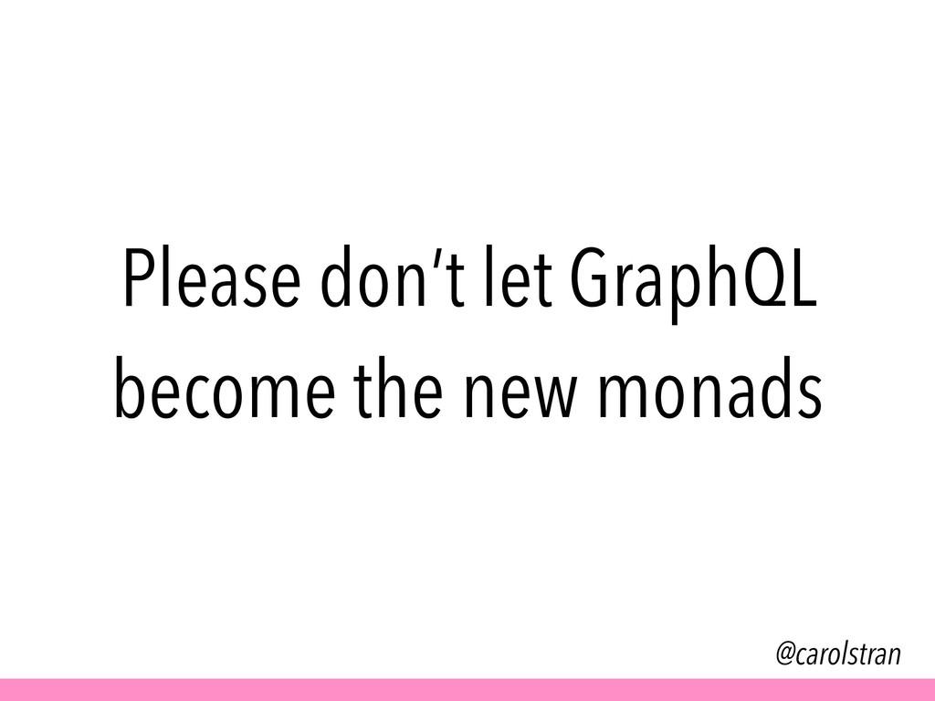 @carolstran Please don't let GraphQL become the...