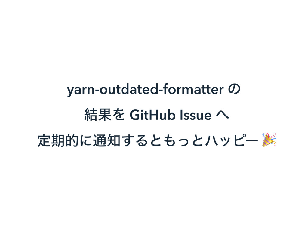yarn-outdated-formatter ͷ ݁ՌΛ GitHub Issue ΁ ఆظ...