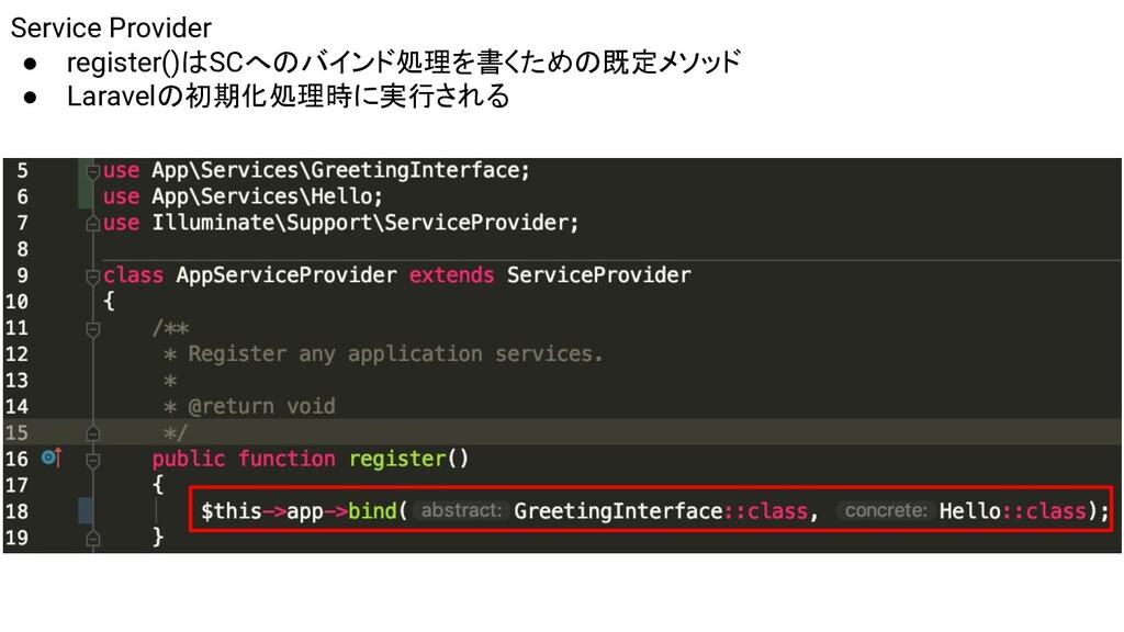 Service Provider ● register()はSCへのバインド処理を書くための既...