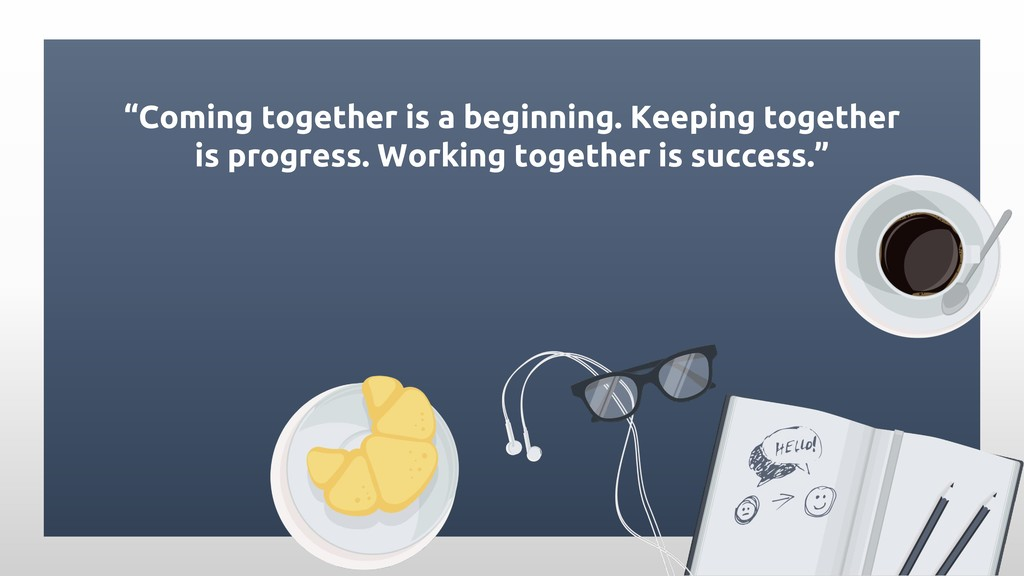 """Coming together is a beginning. Keeping togeth..."