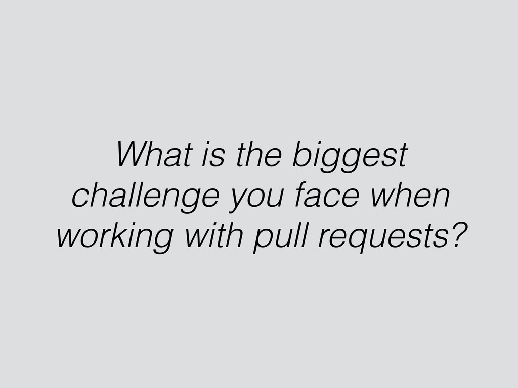 What is the biggest challenge you face when wor...