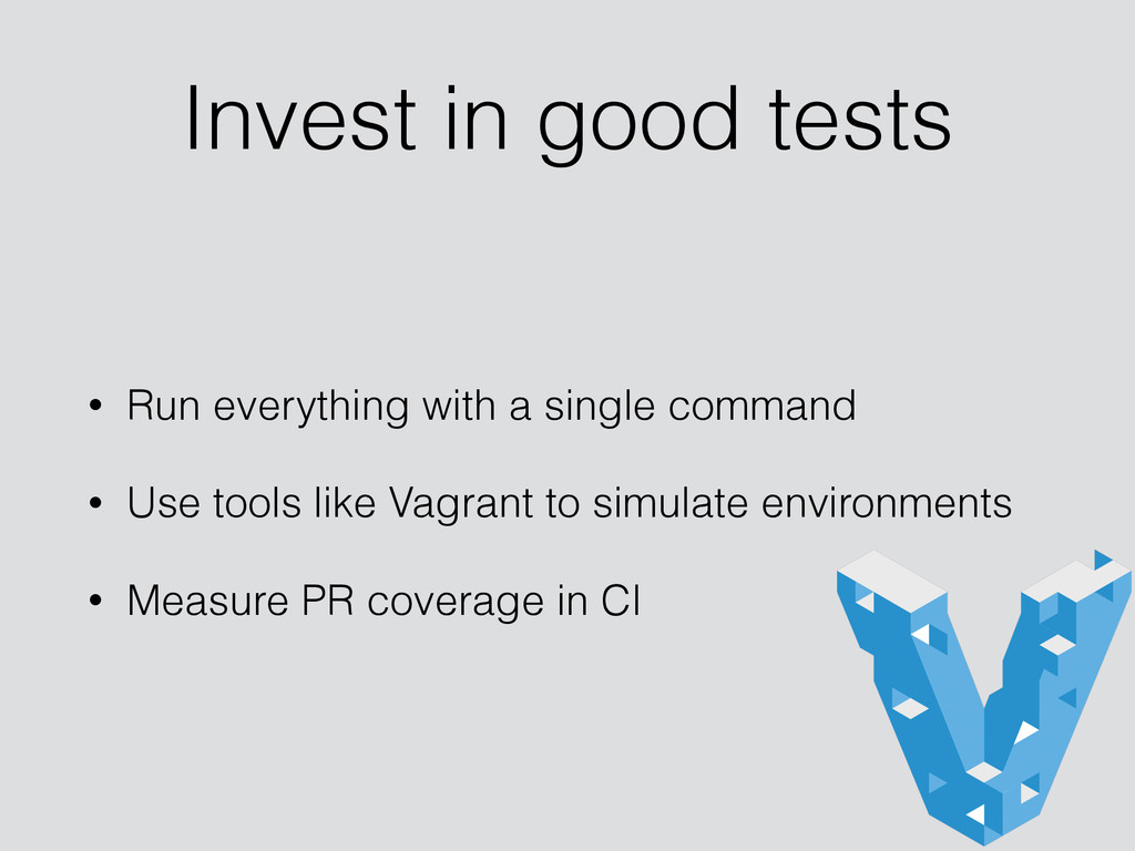Invest in good tests • Run everything with a si...