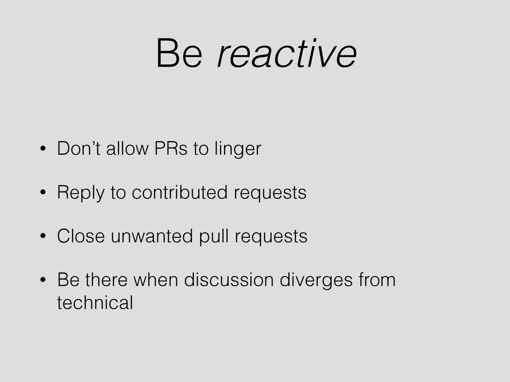 Be reactive • Don't allow PRs to linger • Reply...
